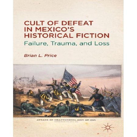 Cult of Defeat in Mexico's Historical Fiction: Failure, Trauma, and Loss