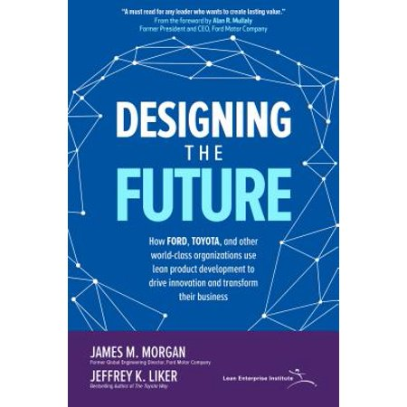 Designing the Future: How Ford, Toyota, and Other World-Class Organizations Use Lean Product Development to Drive Innovation and Transform Their (Development And Use Of Microbiological Criteria For Foods)