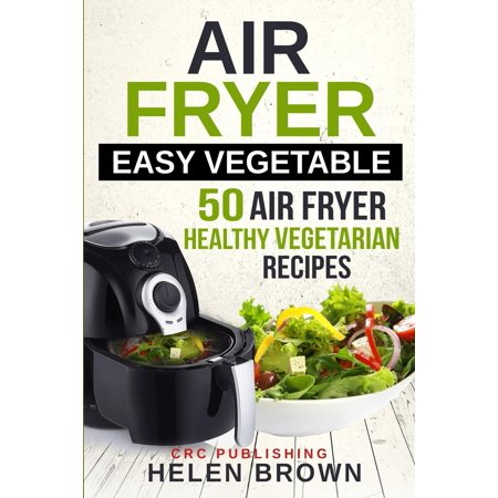 Healthy Cookbook: Air Fryer 101 Mastering the Air Fryer Cook: Air Fryer Easy Vegetable: 50 Air Fryer Healthy Vegetarian Recipes
