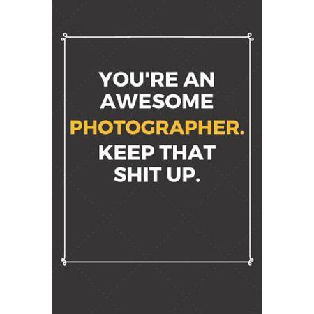 You're An Awesome Photographer Keep That Shit Up: Funny Photographer Quote Journal / Notebook / Planner / Job / Co-Worker Gift with 110 Blank Lined Pa Paperback
