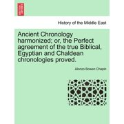 Ancient Chronology Harmonized; Or, the Perfect Agreement of the True Biblical, Egyptian and Chaldean Chronologies Proved.