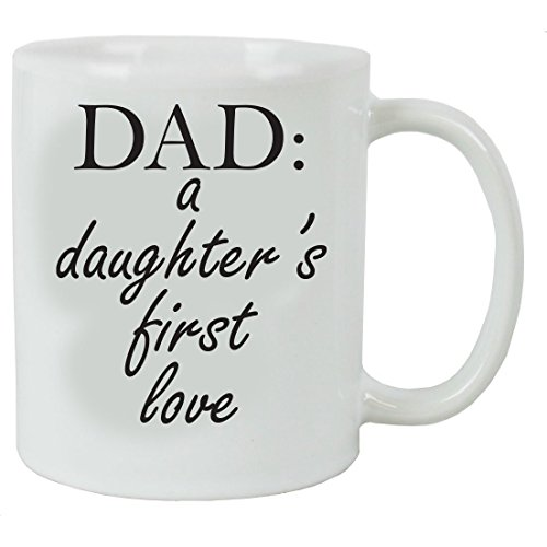 Dad: A Daughter's First Love 11 oz White Ceramic Coffee Mug - Great Gift for Father's Day, Birthday, or Christmas Gift for Dads and Fathers