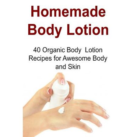 Homemade Body Lotion : 40 Organic Body Lotion Recipes for Awesome Body and Skin: Body Lotion, Homemade Body Lotion, Organic Body Lotion, Body Lotion Recipes, Body Lotion