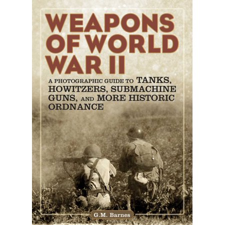Mp7 Submachine Gun - Weapons of World War II : A Photographic Guide to Tanks, Howitzers, Submachine Guns, and More Historic Ordnance