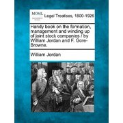 Handy Book on the Formation, Management and Winding Up of Joint Stock Companies / By William Jordan and F. Gore-Browne.