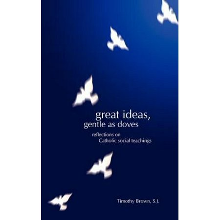 Great Ideas, Gentle as Doves : Reflections on Catholic Social Teachings for $<!---->