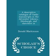 A Descriptive Catalogue of Gaelic Manuscripts in the Advocates' Library, Edinburgh, and Elsewhere in - Scholar's Choice Edition