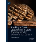 Speaking in Court : Developments in Court Advocacy from the Seventeenth to the Twenty-First Century