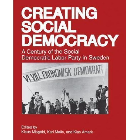 Creating Social Democracy: A Century of the Social Democratic Labor Party in Sweden