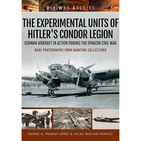 The Experimental Units of Hitler's Condor Legion : German Aircraft in Action During the Spanish Civil