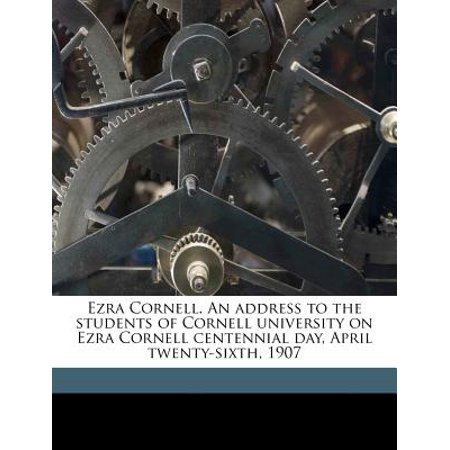 Ezra Cornell. an Address to the Students of Cornell University on Ezra Cornell Centennial Day, April Twenty-Sixth, 1907