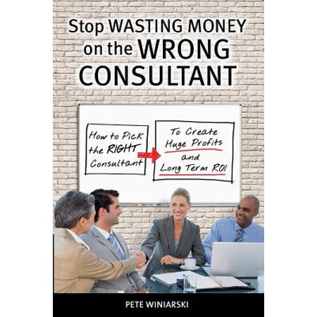 Stop Wasting Money on the Wrong Consultant : How to Pick the Right Consultant to Create Huge Profits and Long-Term (How To Pick The Right Sunglasses)