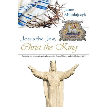 Jesus the Jew, Christ the King : Exploring the Hypostatic Union Between the Jesus of History and the Christ of