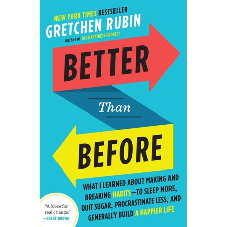 Better Than Before : What I Learned About Making and Breaking Habits--to Sleep More, Quit Sugar, Procrastinate Less, and Generally Build a Happier (Refuse To Settle For Anything Less Than Butterflies)