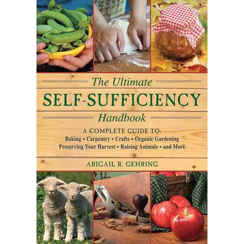 The Ultimate Self-Sufficiency Handbook: A Complete Guide to Baking, Crafts, Gardening, Preserving Your Harvest, Raising Animals and More