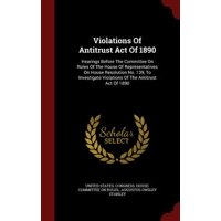 Violations of Antitrust Act of 1890 : Hearings Before the Committee on Rules of the House of Representatives on House Resolution No. 139, to Investigate Violations of the Antitrust Act of 1890