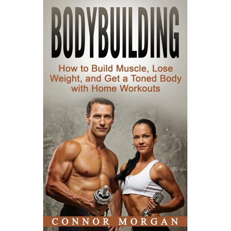 Bodybuilding: How to Build Muscle, Lose Weight, and Get a Toned Body with Home Workouts -