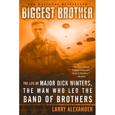 Biggest Brother : The Life Of Major Dick Winters, The Man Who Led The Band of Brothers