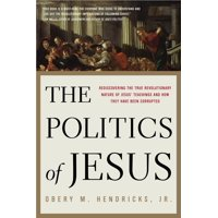 The Politics of Jesus : Rediscovering the True Revolutionary Nature of Jesus' Teachings and How They Have Been Corrupted