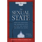 The Sexual State : How Elite Ideologies Are Destroying Lives and Why the Church Was Right All Along