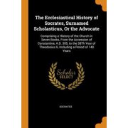 The Ecclesiastical History of Socrates, Surnamed Scholasticus, or the Advocate : Comprising a History of the Church in Seven Books, from the Accession of Constantine, A.D. 305, to the 38th Year of Theodosius II, Including a Period of 140 Years