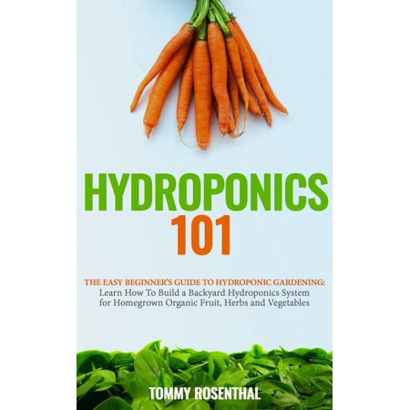 Hydroponics 101: The Easy Beginner's Guide to Hydroponic Gardening. Learn How To Build a Backyard Hydroponics System for Homegrown Organic Fruit, Herbs and Vegetables -