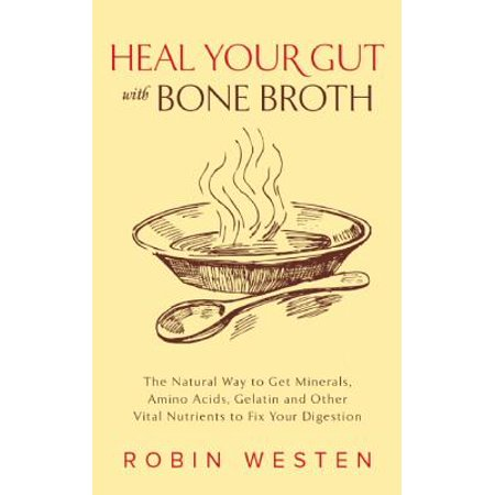 - Heal Your Gut with Bone Broth : The Natural Way to Get Minerals, Amino Acids, Gelatin and Other Vital Nutrients to Fix Your Digestion