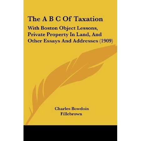 The A B C Of Taxation  With Boston Object Lessons  Private Property In Land  And Other Essays And Addresses  1909