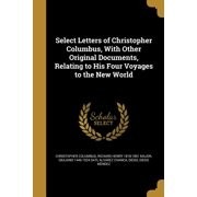 Select Letters of Christopher Columbus, with Other Original Documents, Relating to His Four Voyages to the New World