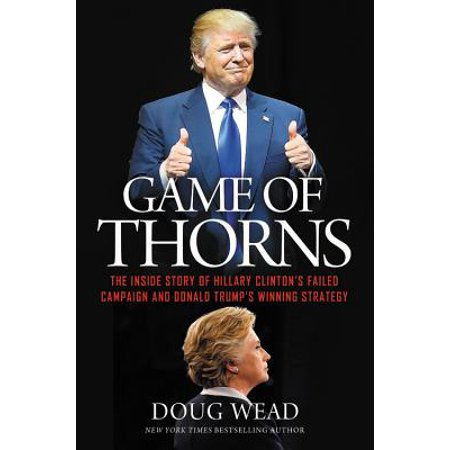 Game of Thorns : The Inside Story of Hillary Clinton's Failed Campaign and Donald Trump's Winning