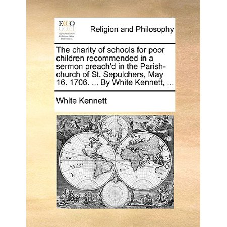 The Charity of Schools for Poor Children Recommended in a Sermon Preach'd in the Parish-Church of St. Sepulchers, May 16. 1706. ... by White Kennett,