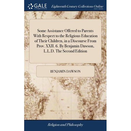 Some Assistance Offered to Parents with Respect to the Religious Education of Their Children, in a Discourse from Prov. XXII. 6. by Benjamin Dawson, L.L.D. the Second Edition