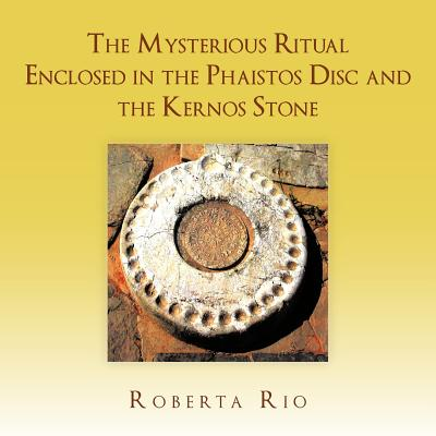 The Mysterious Ritual Enclosed in the Phaistos Disc and the Kernos Stone