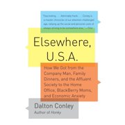 Elsewhere, U.S.A : How We Got from the Company Man, Family Dinners, and the Affluent Society to the Home Office, BlackBerry Moms,and Economic Anxiety