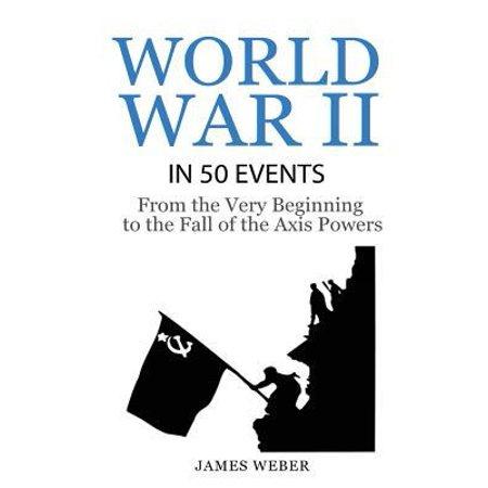 World War 2  World War Ii In 50 Events  From The Very Beginning To The Fall Of The Axis Powers  War Books  World War 2 Books  War H