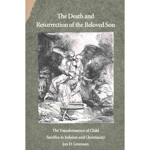 The Death and Resurrection of the Beloved Son: The Transformation of Child Sacrifice in Judaism and Christianity
