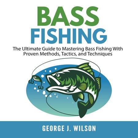 Bass Fishing: The Ultimate Guide to Mastering Bass Fishing With Proven Methods, Tactics, and Techniques - Audiobook