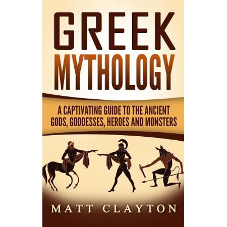 Greek Mythology : A Captivating Guide to the Ancient Gods, Goddesses, Heroes and Monsters
