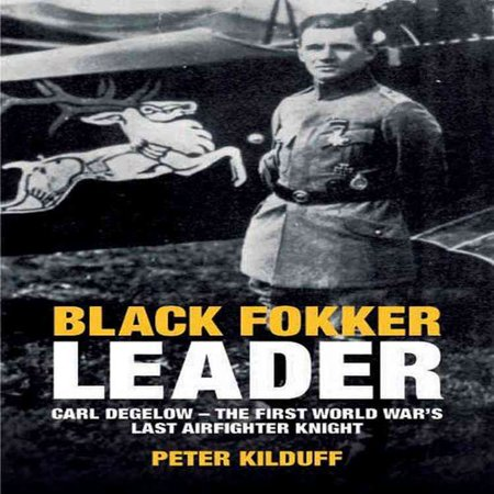 Black Fokker Leader: Carl Degelow- the First World Wars Last Airfighter Knight by