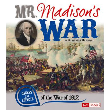 Mr. Madison's War : Causes and Effects of the War of