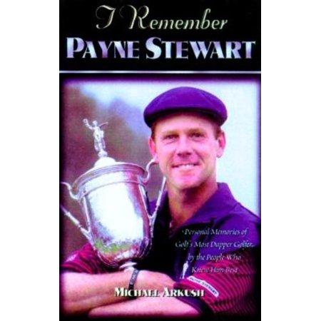 I Remember Payne Stewart : Personal Memories of Golf's Most Dapper Champion by the People Who Knew Him Best Payne Stewart Photos