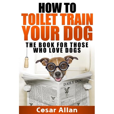 How To Toilet Train Your Dog - eBook (Best Way To Toilet Train A Dog)