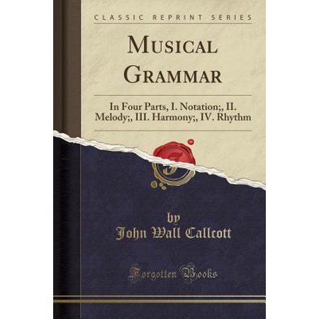Musical Grammar : In Four Parts, I. Notation;, II. Melody;, III. Harmony;, IV. Rhythm (Classic Reprint)
