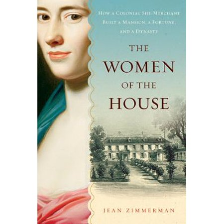 The Women of the House : How a Colonial She-Merchant Built a Mansion, a Fortune, and a Dynasty](Colonial Woman)