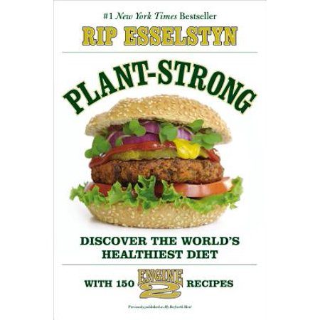 Plant-Strong : Discover the World's Healthiest Diet--with 150 Engine 2 Recipes