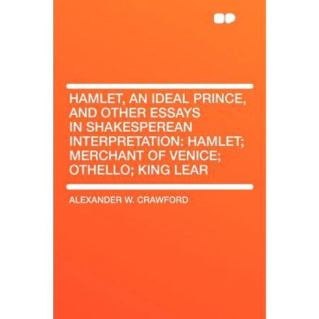 Hamlet, an Ideal Prince, and Other Essays in Shakesperean Interpretation : Hamlet; Merchant of Venice; Othello; King (Essay Questions On The Merchant Of Venice)