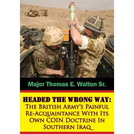 Headed The Wrong Way: The British Army's Painful Re-Acquaintance With Its Own COIN Doctrine In Southern Iraq - eBook