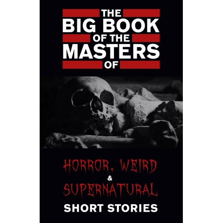 The Big Book of the Masters of Horror, Weird and Supernatural Short Stories: 120+ authors and 1000+ stories in one volume (Kathartika™ Classics) -