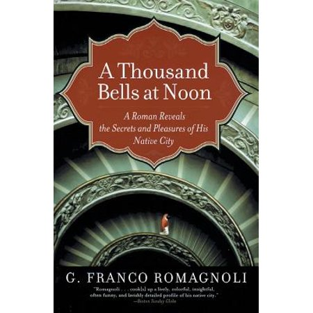 A Thousand Bells at Noon: A Roman Reveals the Secrets and Pleasures of His Native City by