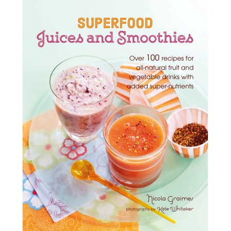 Superfood Juices and Smoothies : Over 100 recipes for all-natural fruit and vegetable drinks with added